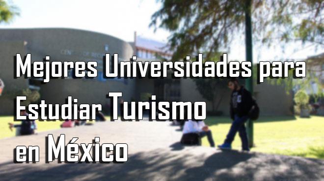 Las mejores universidades de México para estudiar Turismo en el 2018