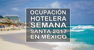 Ocupación hotelera durante la Semana Santa 2017 en los destinos de México